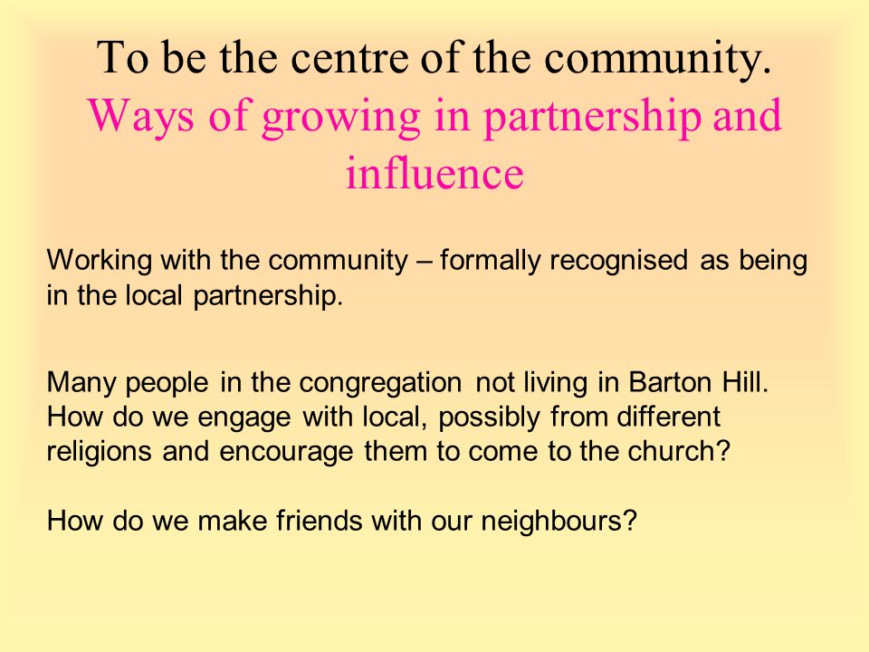 Working with the community – formally recognised as being in the local partnership. Many people in the congregation not living in Barton Hill. How do