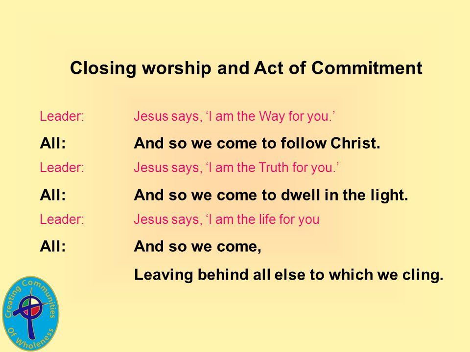 Closing worship and Act of Commitment Leader:Jesus says, I am the Way for you.