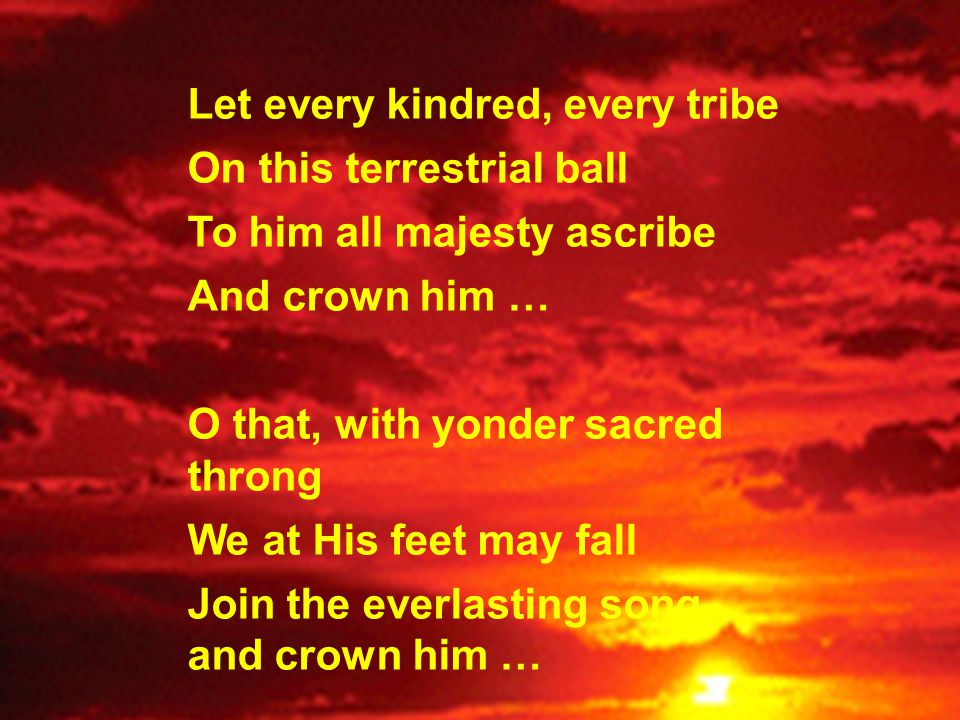 Let every kindred, every tribe On this terrestrial ball To him all majesty ascribe And crown him … O that, with yonder sacred throng We at His feet ma