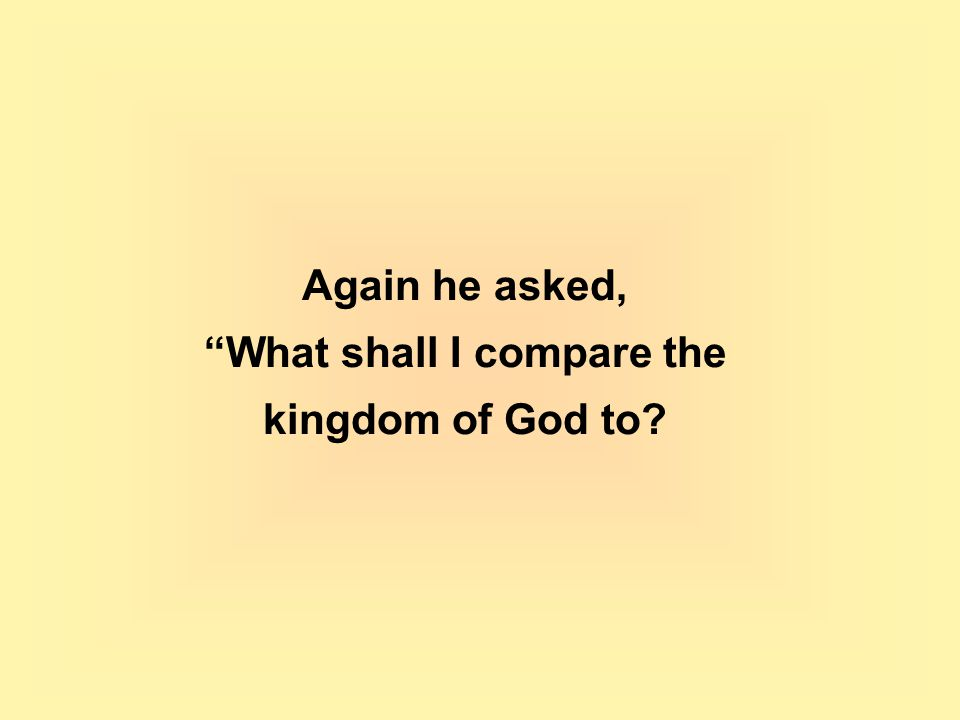 Again he asked, What shall I compare the kingdom of God to?