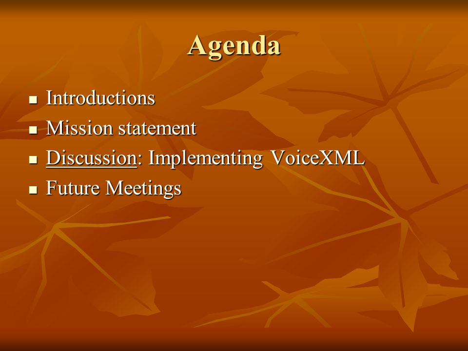 Agenda Introductions Introductions Mission statement Mission statement Discussion: Implementing VoiceXML Discussion: Implementing VoiceXML Future Meetings Future Meetings