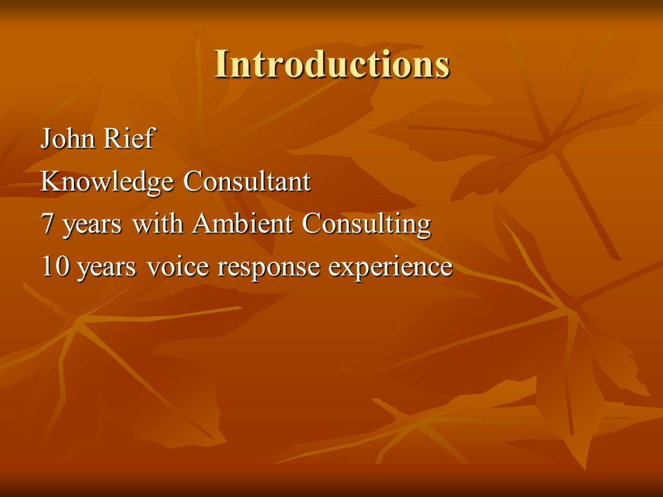 Introductions John Rief Knowledge Consultant 7 years with Ambient Consulting 10 years voice response experience