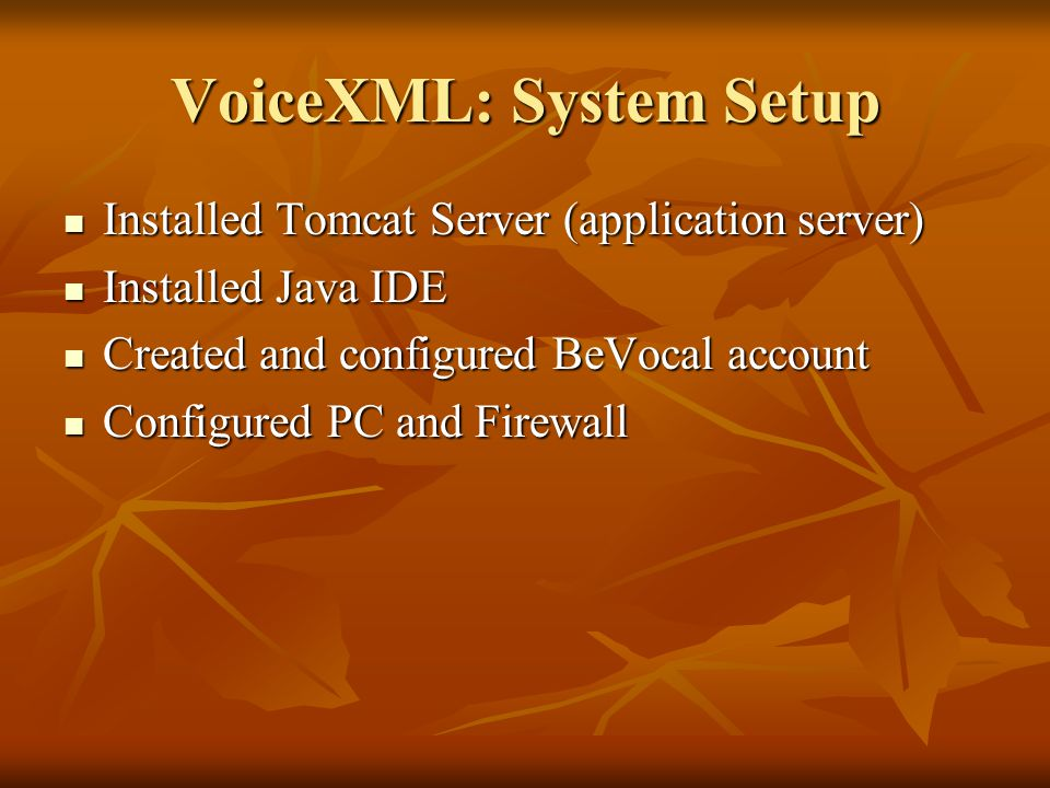 VoiceXML: System Setup Installed Tomcat Server (application server) Installed Tomcat Server (application server) Installed Java IDE Installed Java IDE Created and configured BeVocal account Created and configured BeVocal account Configured PC and Firewall Configured PC and Firewall