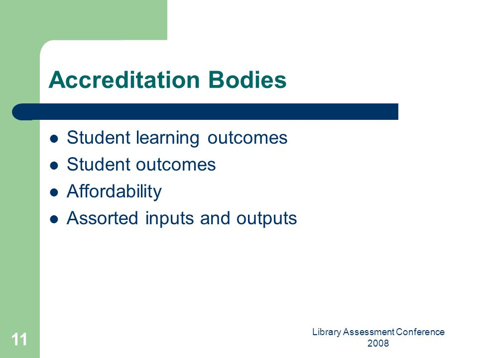 Library Assessment Conference 2008 11 Accreditation Bodies Student learning outcomes Student outcomes Affordability Assorted inputs and outputs