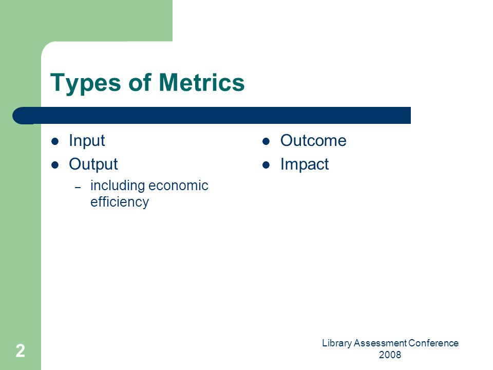 Library Assessment Conference 2008 2 Types of Metrics Input Output – including economic efficiency Outcome Impact