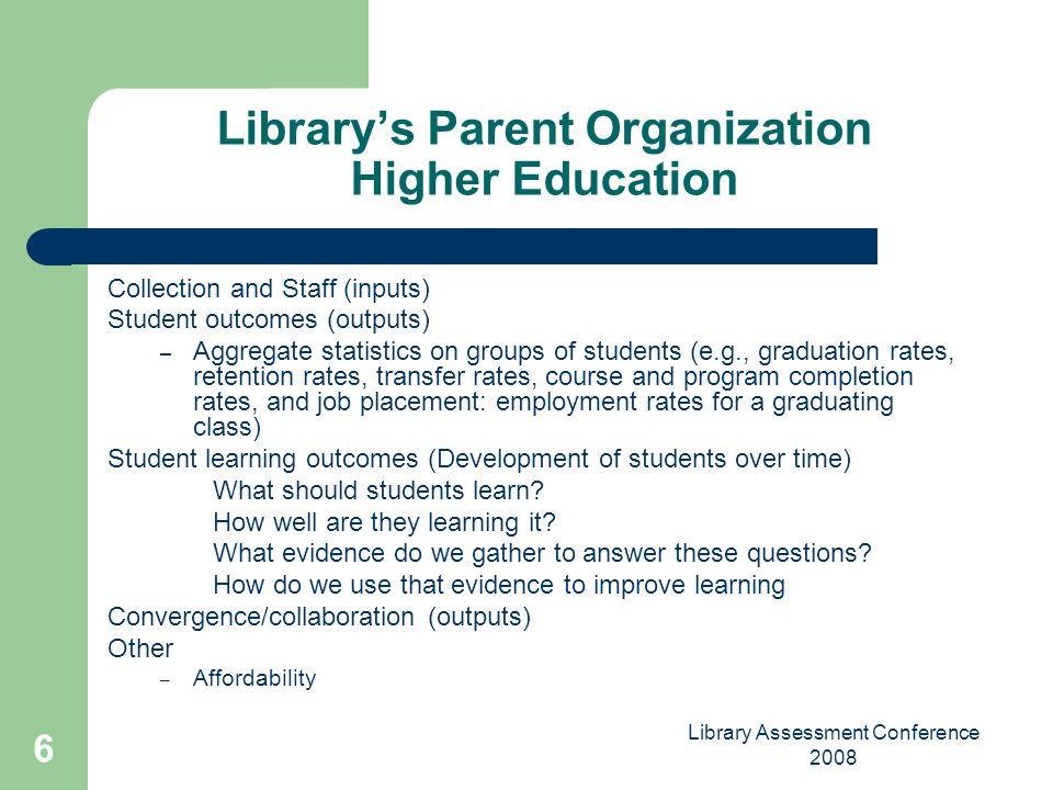 Library Assessment Conference 2008 6 Librarys Parent Organization Higher Education Collection and Staff (inputs) Student outcomes (outputs) – Aggregat