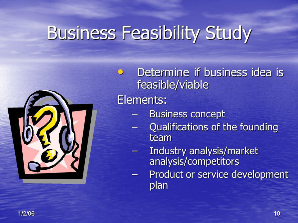 1/2/0610 Business Feasibility Study Determine if business idea is feasible/viable Determine if business idea is feasible/viableElements: –Business con