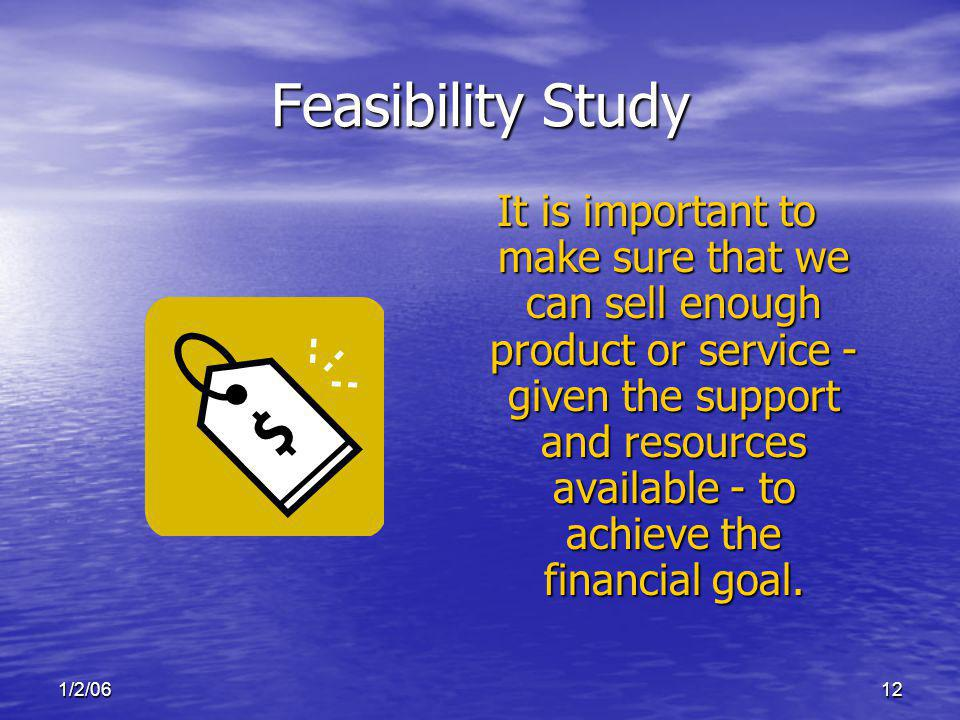1/2/0612 Feasibility Study It is important to make sure that we can sell enough product or service - given the support and resources available - to achieve the financial goal.