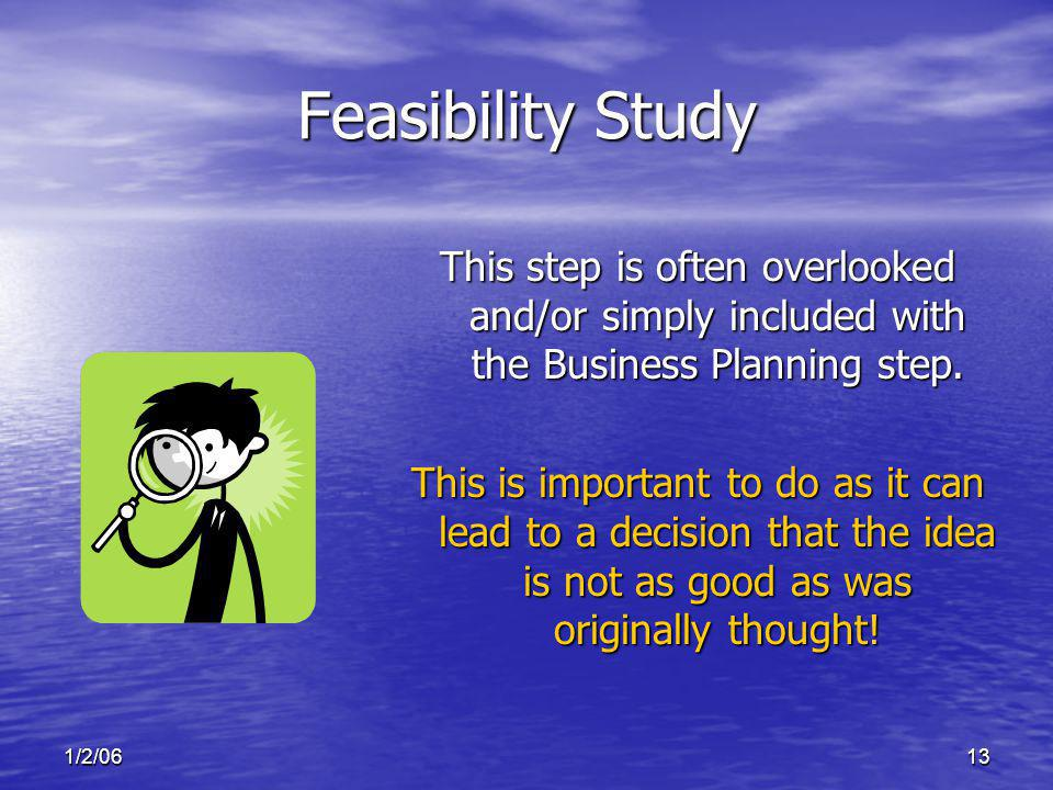 1/2/0613 Feasibility Study This step is often overlooked and/or simply included with the Business Planning step.