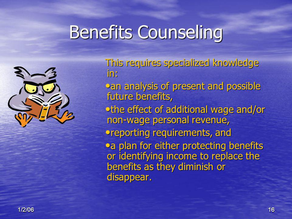 1/2/0616 Benefits Counseling This requires specialized knowledge in: an analysis of present and possible future benefits, an analysis of present and possible future benefits, the effect of additional wage and/or non-wage personal revenue, the effect of additional wage and/or non-wage personal revenue, reporting requirements, and reporting requirements, and a plan for either protecting benefits or identifying income to replace the benefits as they diminish or disappear.