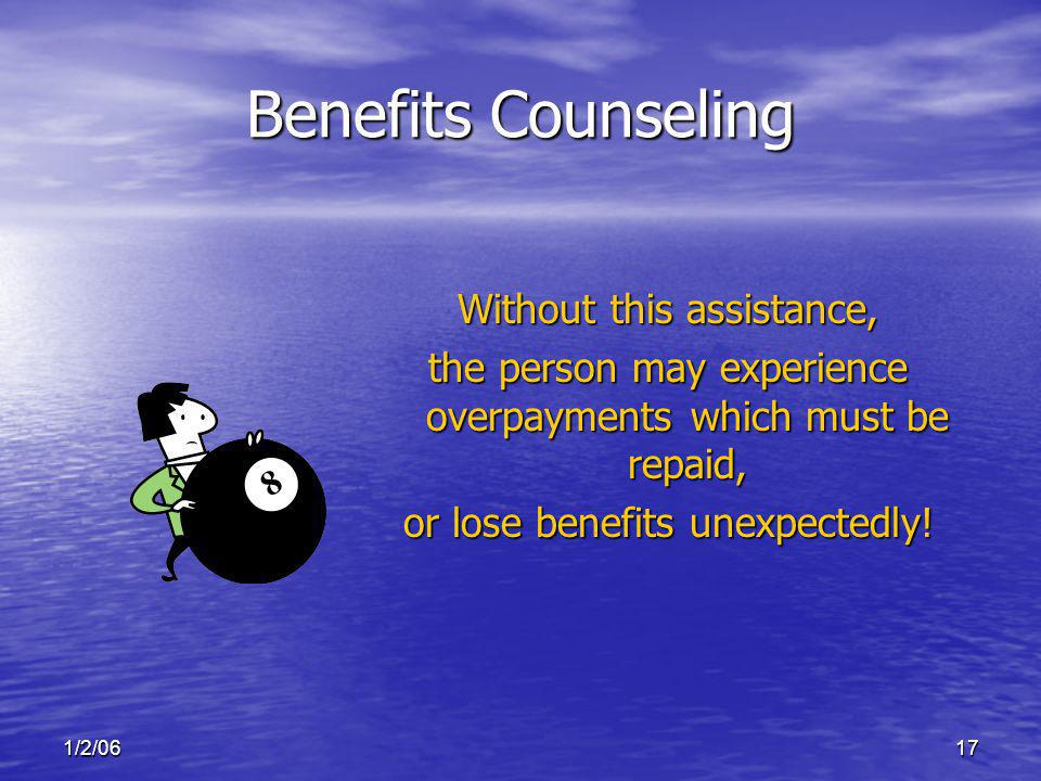 1/2/0617 Benefits Counseling Without this assistance, the person may experience overpayments which must be repaid, or lose benefits unexpectedly!