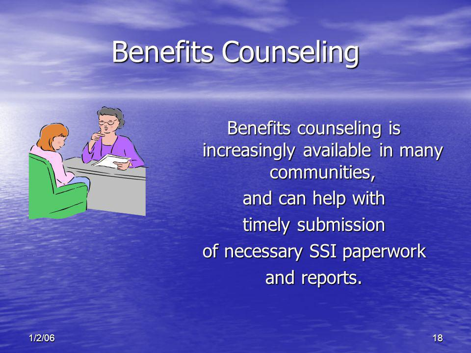 1/2/0618 Benefits Counseling Benefits counseling is increasingly available in many communities, and can help with timely submission of necessary SSI paperwork and reports.
