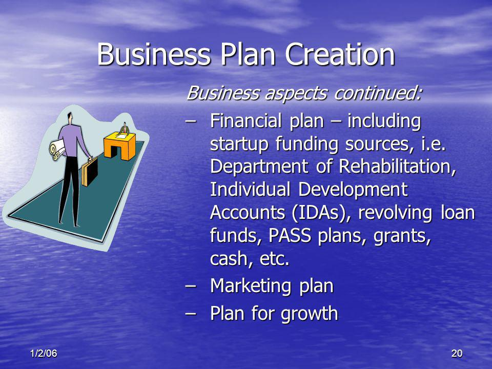 1/2/0620 Business Plan Creation Business aspects continued: –Financial plan – including startup funding sources, i.e.