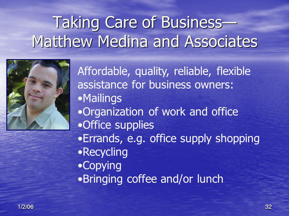 1/2/0632 Taking Care of Business Matthew Medina and Associates Affordable, quality, reliable, flexible assistance for business owners: Mailings Organization of work and office Office supplies Errands, e.g.