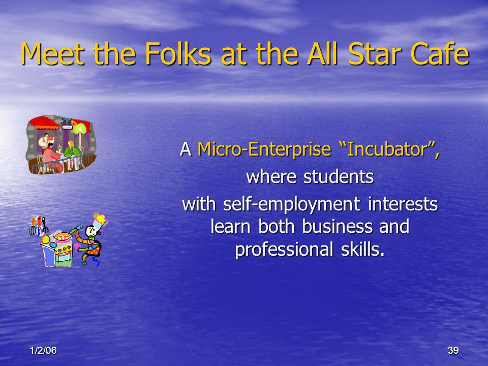 1/2/0639 Meet the Folks at the All Star Cafe A Micro-Enterprise Incubator, where students with self-employment interests learn both business and professional skills.