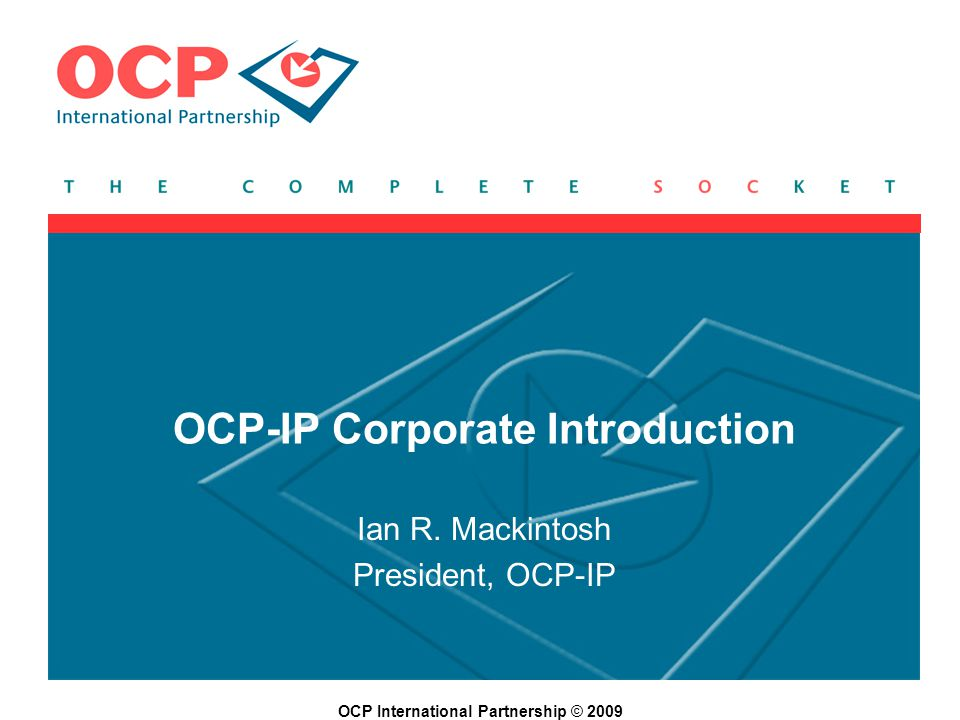 OCP International Partnership © 2009 OCP-IP Corporate Introduction Ian R. Mackintosh President, OCP-IP