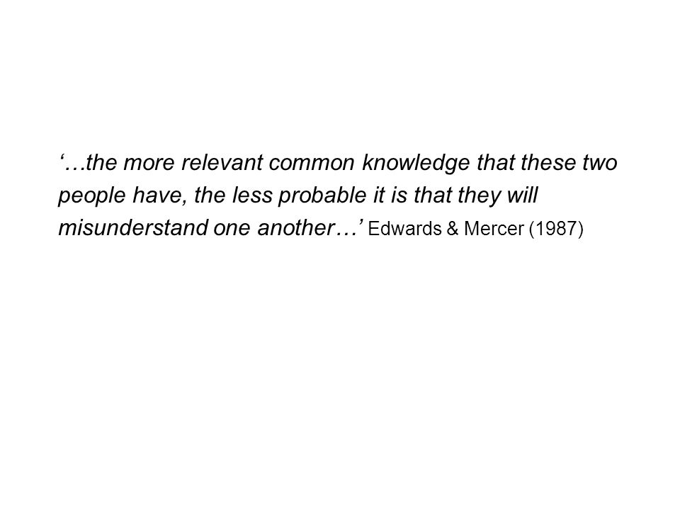 …the more relevant common knowledge that these two people have, the less probable it is that they will misunderstand one another… Edwards & Mercer (1987)