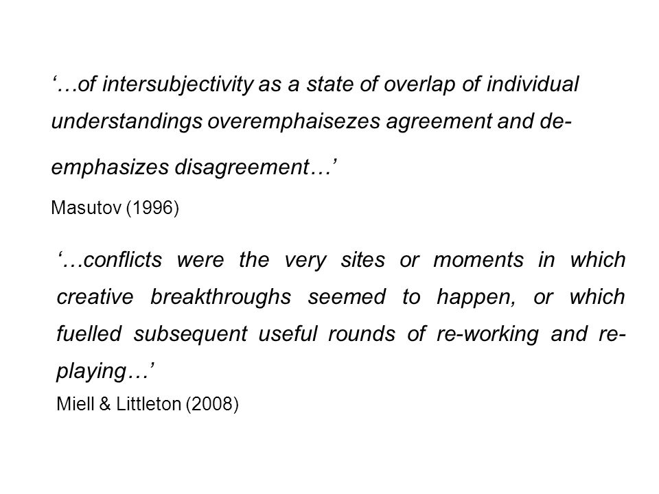 …of intersubjectivity as a state of overlap of individual understandings overemphaisezes agreement and de- emphasizes disagreement… Masutov (1996) …conflicts were the very sites or moments in which creative breakthroughs seemed to happen, or which fuelled subsequent useful rounds of re-working and re- playing… Miell & Littleton (2008)