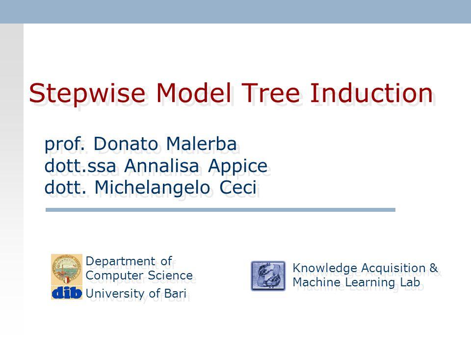 Stepwise Model Tree Induction prof. Donato Malerba dott.ssa Annalisa Appice dott. Michelangelo Ceci prof. Donato Malerba dott.ssa Annalisa Appice dott