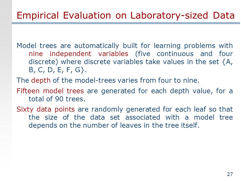 27 Empirical Evaluation on Laboratory-sized Data Model trees are automatically built for learning problems with nine independent variables (five continuous and four discrete) where discrete variables take values in the set {A, B, C, D, E, F, G}.