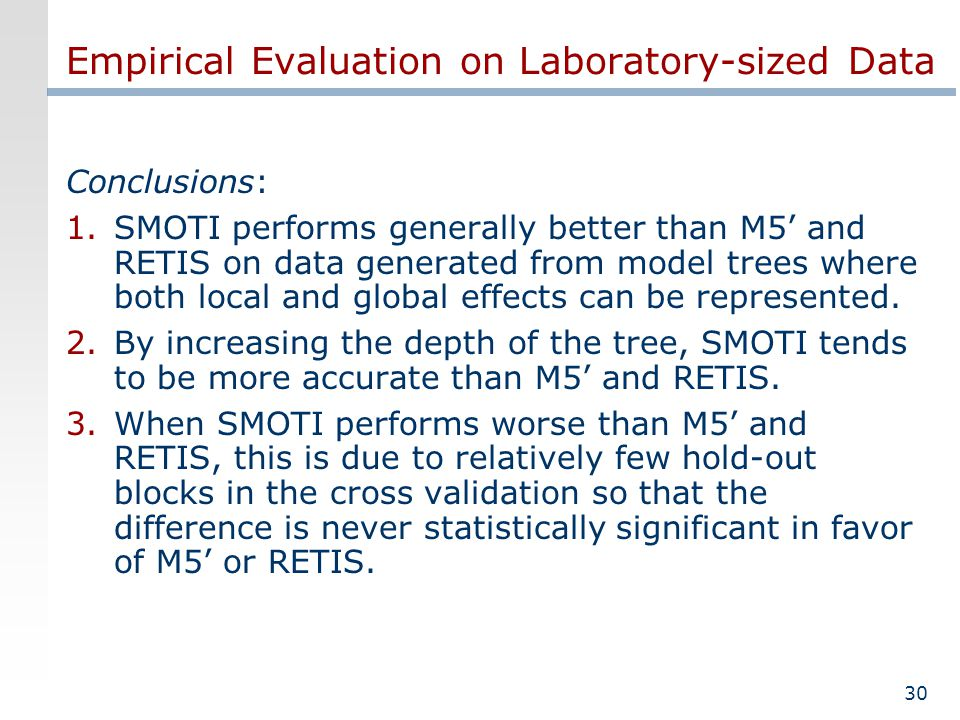 30 Empirical Evaluation on Laboratory-sized Data Conclusions: 1.SMOTI performs generally better than M5 and RETIS on data generated from model trees where both local and global effects can be represented.