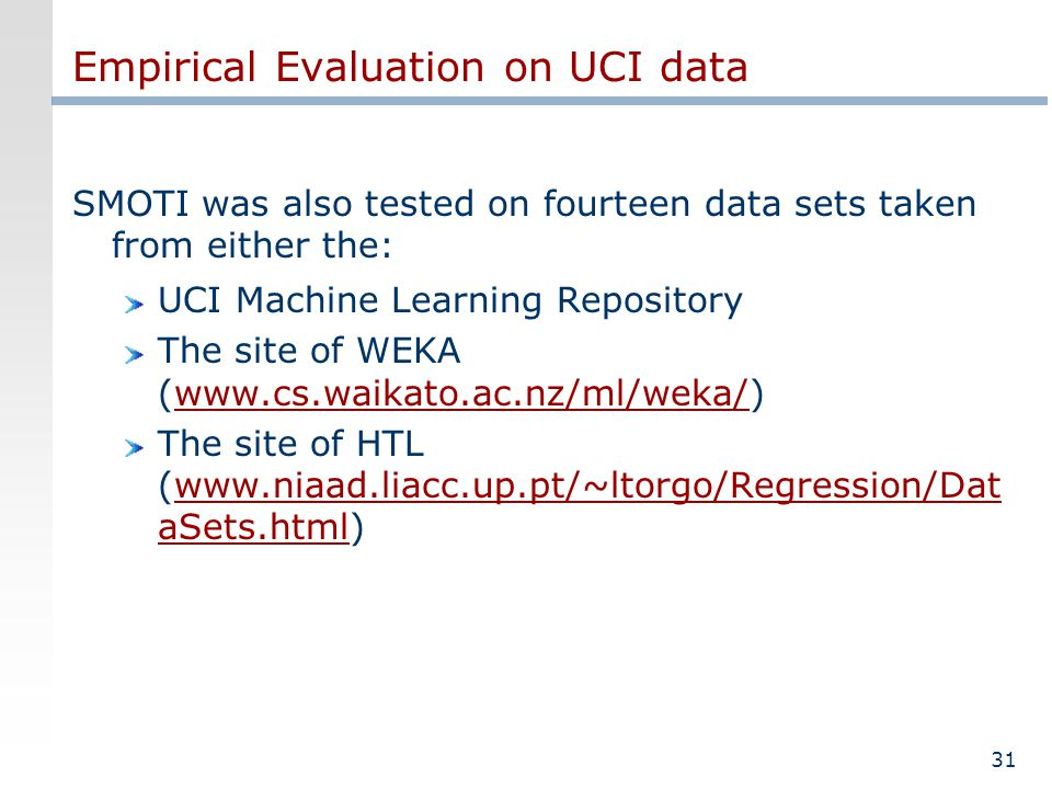 31 Empirical Evaluation on UCI data SMOTI was also tested on fourteen data sets taken from either the: UCI Machine Learning Repository The site of WEKA (www.cs.waikato.ac.nz/ml/weka/) The site of HTL (www.niaad.liacc.up.pt/~ltorgo/Regression/Dat aSets.html)
