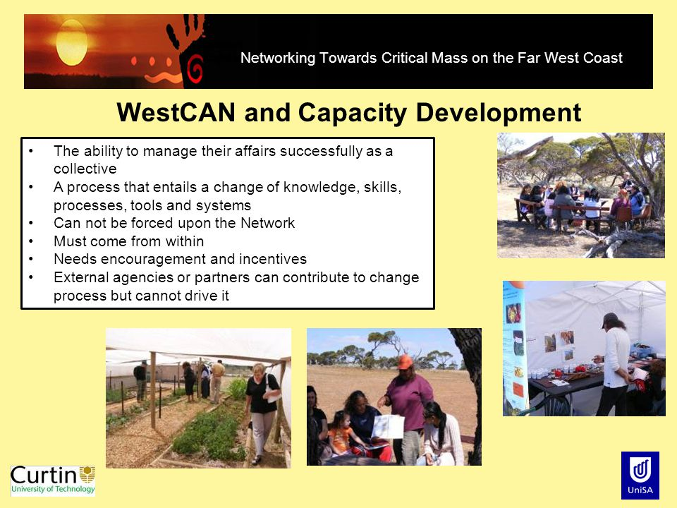 Networking Towards Critical Mass on the Far West Coast WestCAN and Capacity Development The ability to manage their affairs successfully as a collective A process that entails a change of knowledge, skills, processes, tools and systems Can not be forced upon the Network Must come from within Needs encouragement and incentives External agencies or partners can contribute to change process but cannot drive it