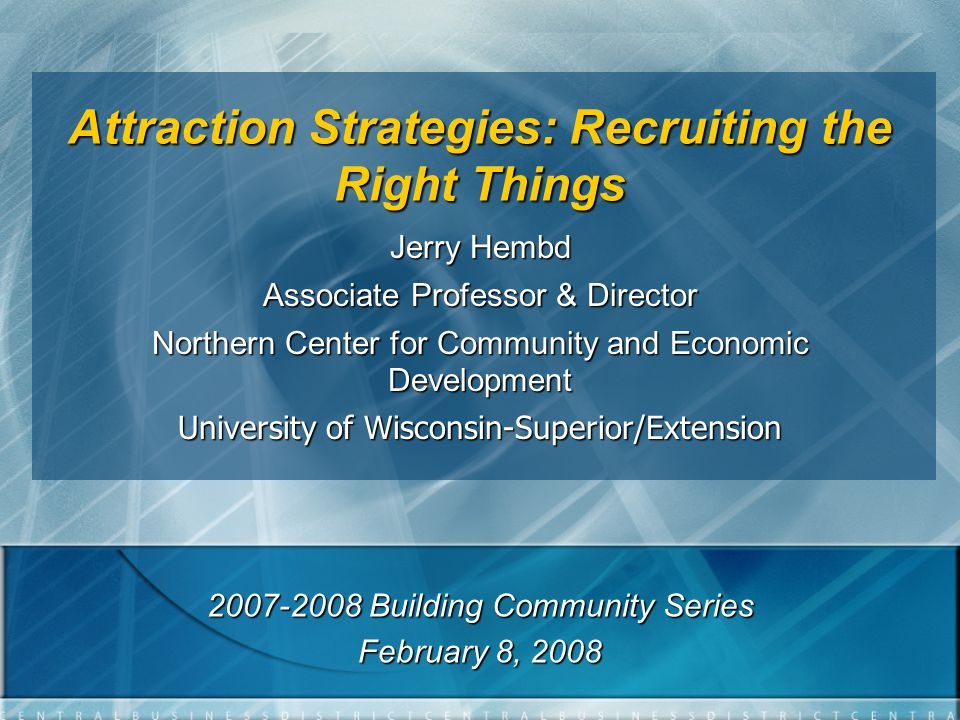 Attraction Strategies: Recruiting the Right Things Jerry Hembd Associate Professor & Director Northern Center for Community and Economic Development University of Wisconsin-Superior/Extension 2007-2008 Building Community Series February 8, 2008