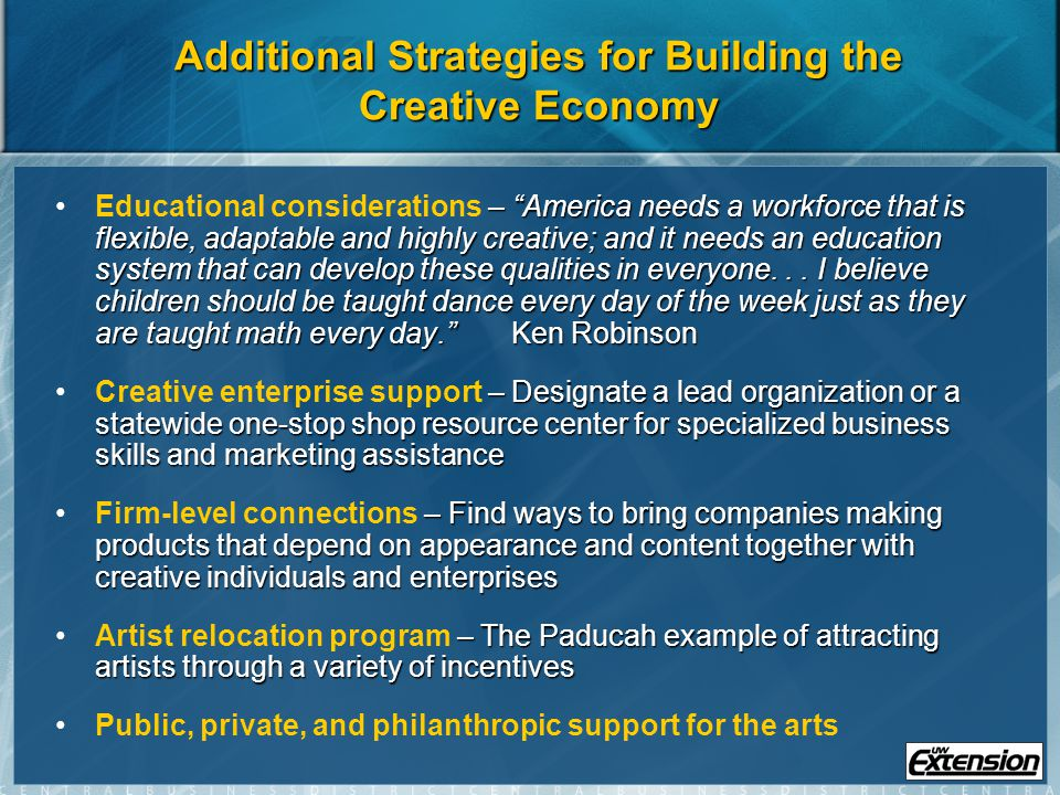 Additional Strategies for Building the Creative Economy – America needs a workforce that is flexible, adaptable and highly creative; and it needs an education system that can develop these qualities in everyone...