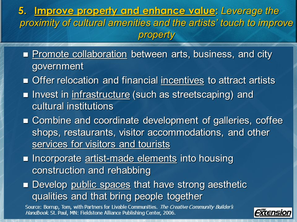 5.Improve property and enhance value: Leverage the proximity of cultural amenities and the artists touch to improve property Promote collaboration between arts, business, and city government Promote collaboration between arts, business, and city government Offer relocation and financial incentives to attract artists Offer relocation and financial incentives to attract artists Invest in infrastructure (such as streetscaping) and cultural institutions Invest in infrastructure (such as streetscaping) and cultural institutions Combine and coordinate development of galleries, coffee shops, restaurants, visitor accommodations, and other services for visitors and tourists Combine and coordinate development of galleries, coffee shops, restaurants, visitor accommodations, and other services for visitors and tourists Incorporate artist-made elements into housing construction and rehabbing Incorporate artist-made elements into housing construction and rehabbing Develop public spaces that have strong aesthetic qualities and that bring people together Develop public spaces that have strong aesthetic qualities and that bring people together Source: Borrup, Tom, with Partners for Livable Communities.
