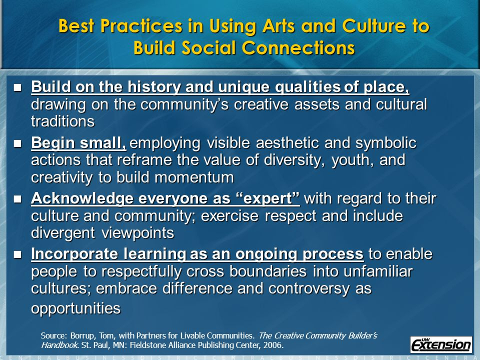 Best Practices in Using Arts and Culture to Build Social Connections Build on the history and unique qualities of place, drawing on the communitys creative assets and cultural traditions Build on the history and unique qualities of place, drawing on the communitys creative assets and cultural traditions Begin small, employing visible aesthetic and symbolic actions that reframe the value of diversity, youth, and creativity to build momentum Begin small, employing visible aesthetic and symbolic actions that reframe the value of diversity, youth, and creativity to build momentum Acknowledge everyone as expert with regard to their culture and community; exercise respect and include divergent viewpoints Acknowledge everyone as expert with regard to their culture and community; exercise respect and include divergent viewpoints Incorporate learning as an ongoing process to enable people to respectfully cross boundaries into unfamiliar cultures; embrace difference and controversy as opportunities Incorporate learning as an ongoing process to enable people to respectfully cross boundaries into unfamiliar cultures; embrace difference and controversy as opportunities Source: Borrup, Tom, with Partners for Livable Communities.