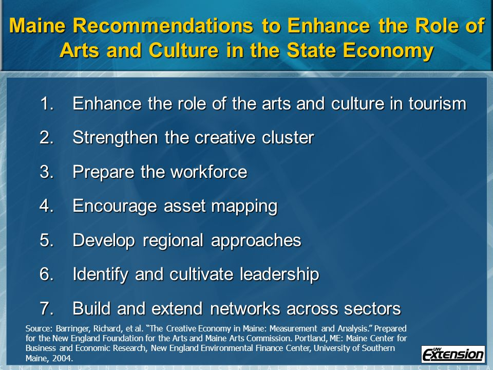 Maine Recommendations to Enhance the Role of Arts and Culture in the State Economy 1.Enhance the role of the arts and culture in tourism 2.Strengthen the creative cluster 3.Prepare the workforce 4.Encourage asset mapping 5.Develop regional approaches 6.Identify and cultivate leadership 7.Build and extend networks across sectors Source: Barringer, Richard, et al.