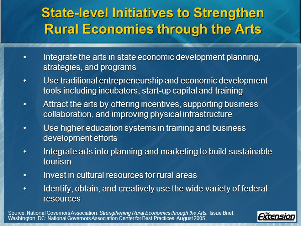 State-level Initiatives to Strengthen Rural Economies through the Arts Integrate the arts in state economic development planning, strategies, and programsIntegrate the arts in state economic development planning, strategies, and programs Use traditional entrepreneurship and economic development tools including incubators, start-up capital and trainingUse traditional entrepreneurship and economic development tools including incubators, start-up capital and training Attract the arts by offering incentives, supporting business collaboration, and improving physical infrastructureAttract the arts by offering incentives, supporting business collaboration, and improving physical infrastructure Use higher education systems in training and business development effortsUse higher education systems in training and business development efforts Integrate arts into planning and marketing to build sustainable tourismIntegrate arts into planning and marketing to build sustainable tourism Invest in cultural resources for rural areasInvest in cultural resources for rural areas Identify, obtain, and creatively use the wide variety of federal resourcesIdentify, obtain, and creatively use the wide variety of federal resources Source: National Governors Association.