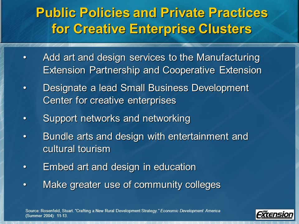 Public Policies and Private Practices for Creative Enterprise Clusters Add art and design services to the Manufacturing Extension Partnership and Cooperative ExtensionAdd art and design services to the Manufacturing Extension Partnership and Cooperative Extension Designate a lead Small Business Development Center for creative enterprisesDesignate a lead Small Business Development Center for creative enterprises Support networks and networkingSupport networks and networking Bundle arts and design with entertainment and cultural tourismBundle arts and design with entertainment and cultural tourism Embed art and design in educationEmbed art and design in education Make greater use of community collegesMake greater use of community colleges Source: Rosenfeld, Stuart.
