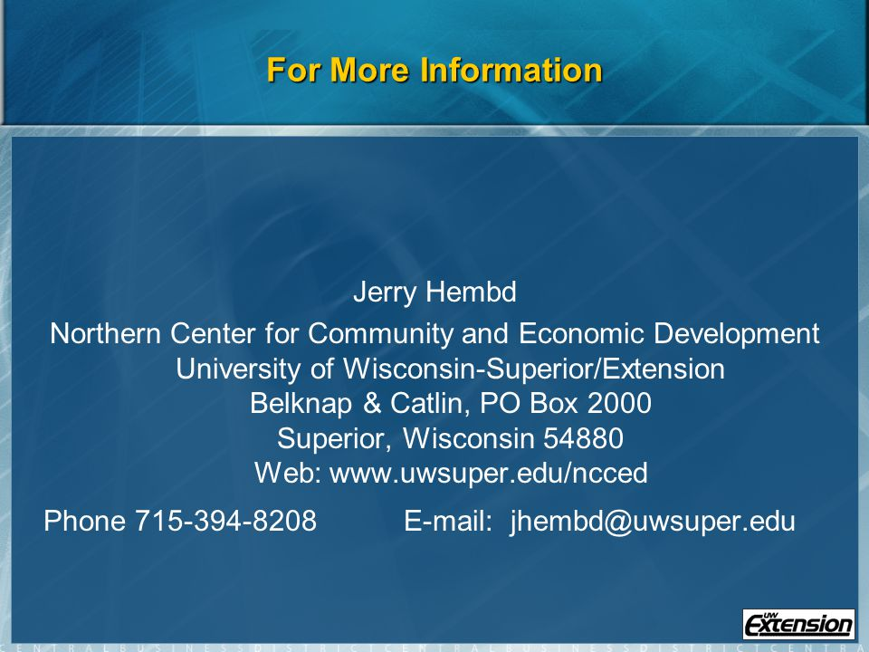 For More Information Jerry Hembd Northern Center for Community and Economic Development University of Wisconsin-Superior/Extension Belknap & Catlin, PO Box 2000 Superior, Wisconsin 54880 Web: www.uwsuper.edu/ncced Phone 715-394-8208 E-mail: jhembd@uwsuper.edu