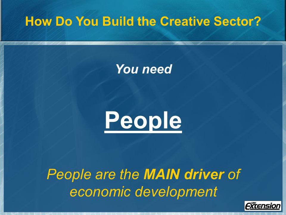 To Attract People a Community Needs: Tolerance: A supportive environment for diverse self-expression Tolerance: A supportive environment for diverse self-expression Technology: Accessible mechanisms for people to turn their talent into market or public goods Technology: Accessible mechanisms for people to turn their talent into market or public goods Territorial assets: Quality of place Territorial assets: Quality of place Source: Richard Florida Creativity Group, 2007.