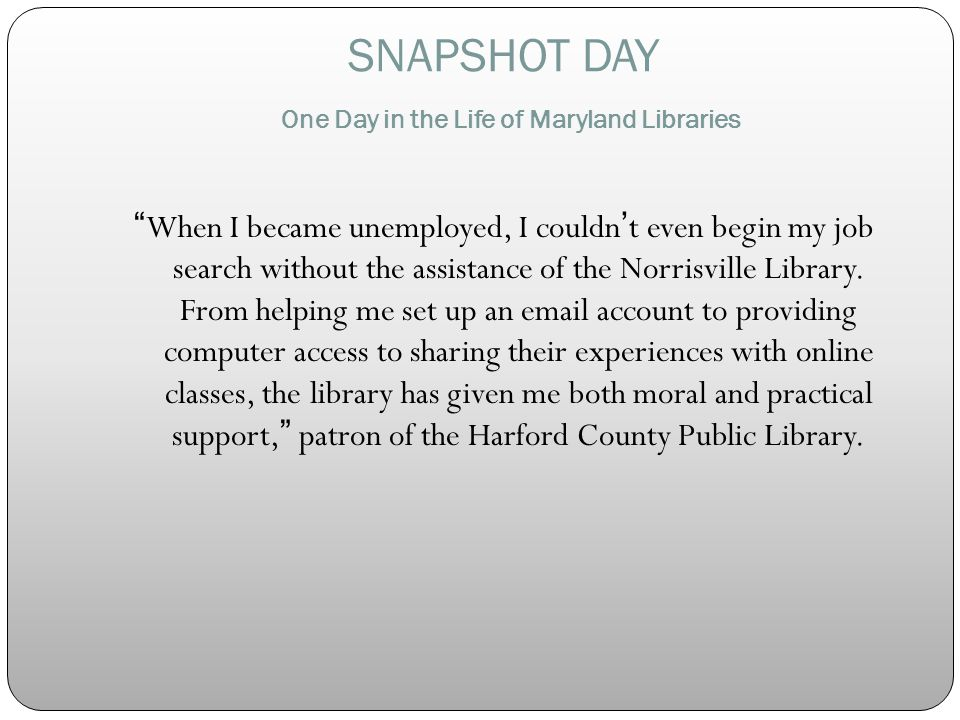 SNAPSHOT DAY One Day in the Life of Maryland Libraries When I became unemployed, I couldnt even begin my job search without the assistance of the Norrisville Library.
