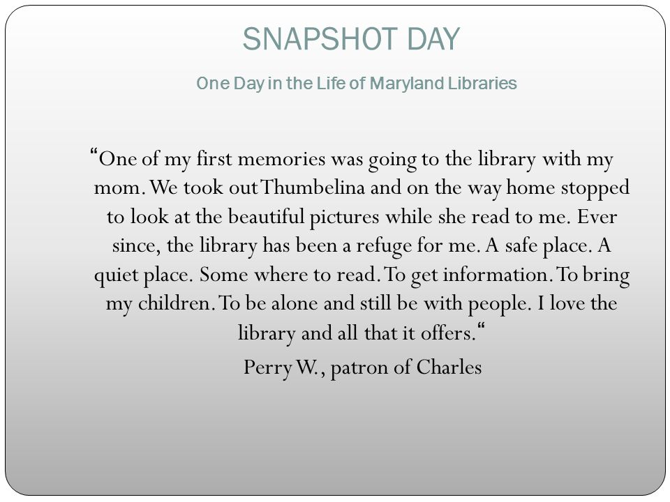 SNAPSHOT DAY One Day in the Life of Maryland Libraries One of my first memories was going to the library with my mom.