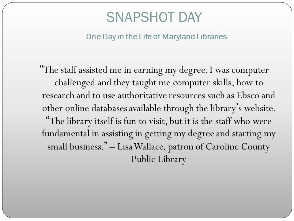 SNAPSHOT DAY One Day in the Life of Maryland Libraries The staff assisted me in earning my degree.