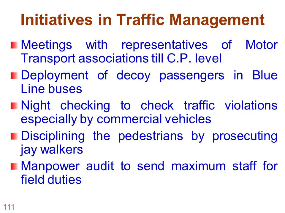 111 Initiatives in Traffic Management Meetings with representatives of Motor Transport associations till C.P. level Deployment of decoy passengers in