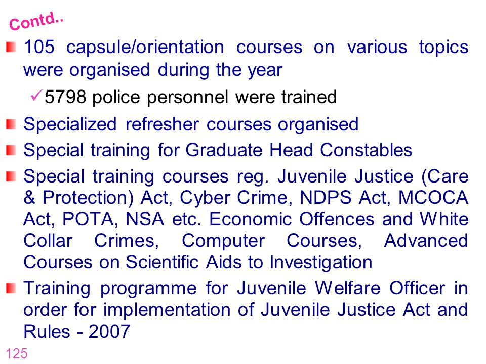 125 105 capsule/orientation courses on various topics were organised during the year 5798 police personnel were trained Specialized refresher courses