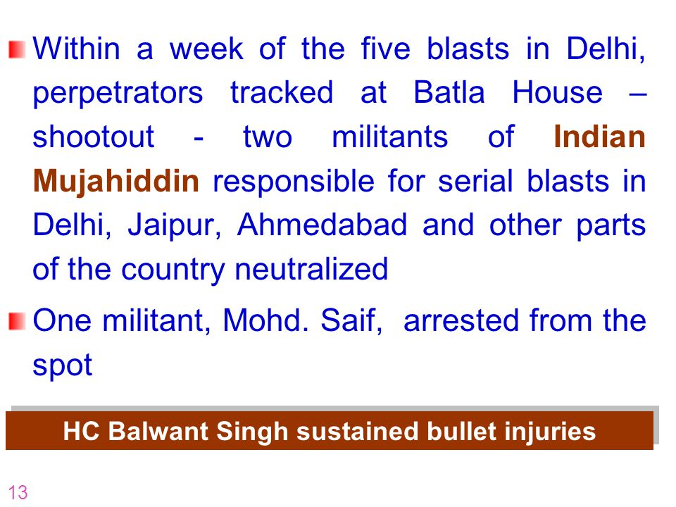 13 Within a week of the five blasts in Delhi, perpetrators tracked at Batla House – shootout - two militants of Indian Mujahiddin responsible for seri