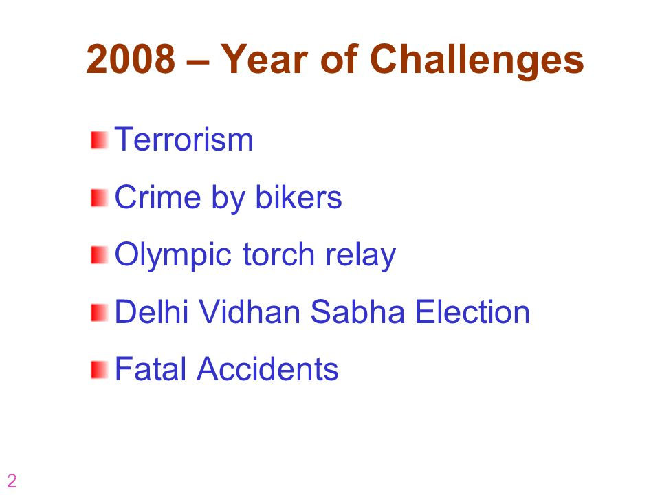 2 2008 – Year of Challenges Terrorism Crime by bikers Olympic torch relay Delhi Vidhan Sabha Election Fatal Accidents
