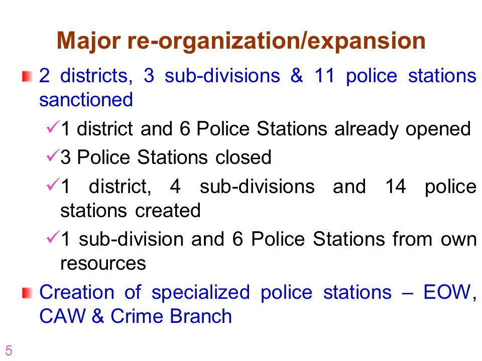 5 Major re-organization/expansion 2 districts, 3 sub-divisions & 11 police stations sanctioned 1 district and 6 Police Stations already opened 3 Polic