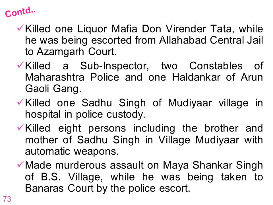 73 Killed one Liquor Mafia Don Virender Tata, while he was being escorted from Allahabad Central Jail to Azamgarh Court. Killed a Sub-Inspector, two C