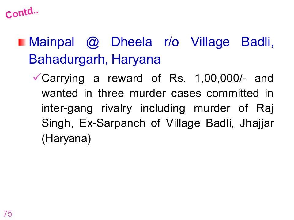 75 Mainpal @ Dheela r/o Village Badli, Bahadurgarh, Haryana Carrying a reward of Rs. 1,00,000/- and wanted in three murder cases committed in inter-ga