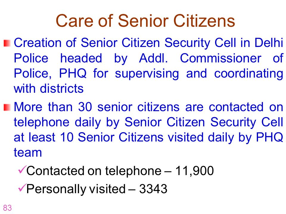 83 Care of Senior Citizens Creation of Senior Citizen Security Cell in Delhi Police headed by Addl. Commissioner of Police, PHQ for supervising and co
