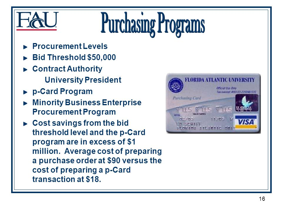 16 Procurement Levels Bid Threshold $50,000 Contract Authority University President p-Card Program Minority Business Enterprise Procurement Program Cost savings from the bid threshold level and the p-Card program are in excess of $1 million.