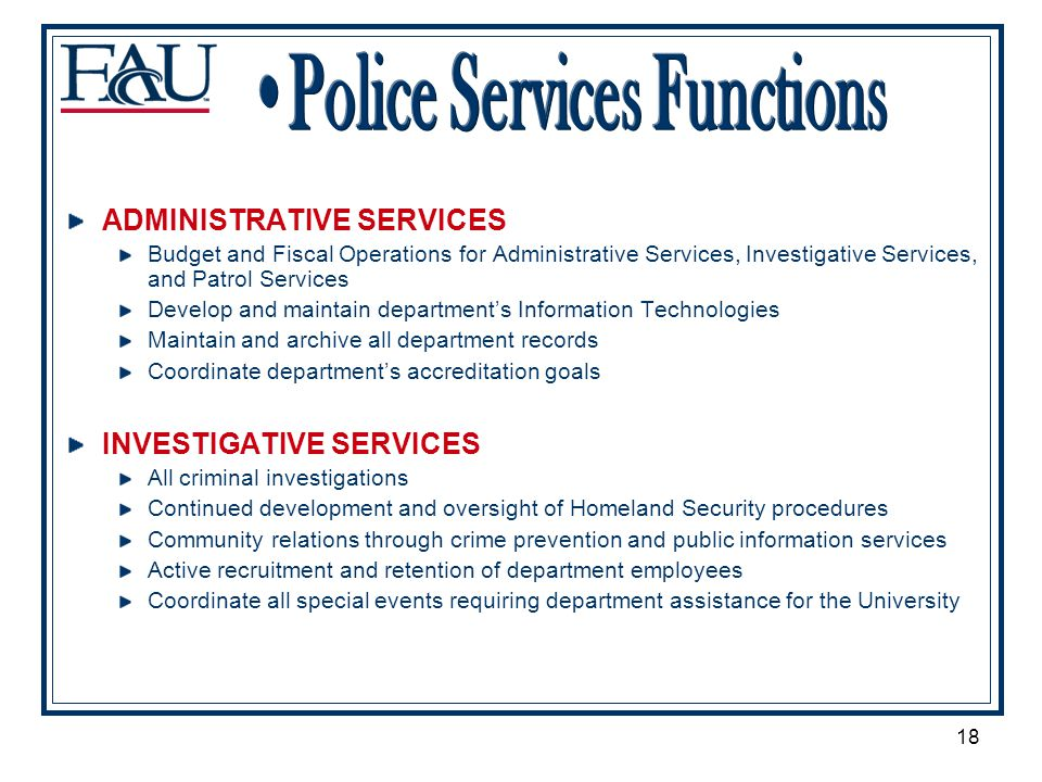 18 ADMINISTRATIVE SERVICES Budget and Fiscal Operations for Administrative Services, Investigative Services, and Patrol Services Develop and maintain departments Information Technologies Maintain and archive all department records Coordinate departments accreditation goals INVESTIGATIVE SERVICES All criminal investigations Continued development and oversight of Homeland Security procedures Community relations through crime prevention and public information services Active recruitment and retention of department employees Coordinate all special events requiring department assistance for the University