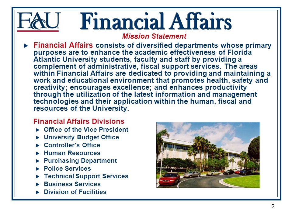 2 Mission Statement Financial Affairs consists of diversified departments whose primary purposes are to enhance the academic effectiveness of Florida Atlantic University students, faculty and staff by providing a complement of administrative, fiscal support services.